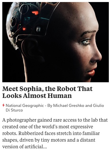 https://www.nationalgeographic.com/photography/proof/2018/05/sophia-robot-artificial-intelligence-science/?cmpid=org%3Dngp::mc%3Dreferral::src%3Dflipboard::cmp%3Dflipboardstoryboard::add%3Dflipboardstory11_8_20